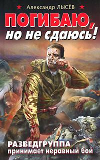 Погибаю, но не сдаюсь! Разведгруппа принимает неравный бой. Александр Лысев