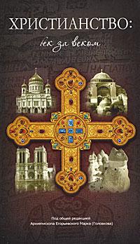 Христианство. Век за веком. Архиепископа Егорьевского Марка