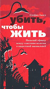Убить, чтобы жить. Польский офицер между советским молотом и нацистской наковальней ( 5-9524-1725-6 )