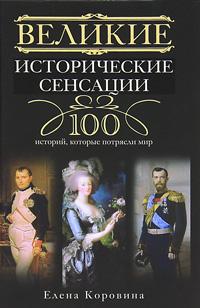 Великие исторические сенсации. 100 историй, которые потрясли мир. Елена Коровина