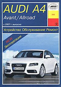 Zakazat.ru: Audi A4 Avant / Allroad с 2007 года выпуска. Устройство, обслуживание, ремонт и эксплуатация