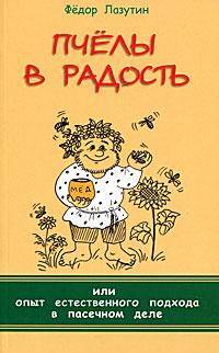 Пчелы в радость, или Опыт естественного подхода в пасечном деле. Лазутин Ф.