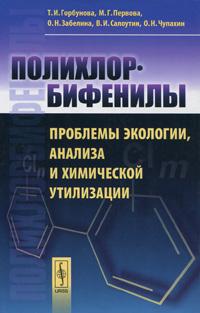 Полихлорбифенилы. Проблемы экологии, анализа и химической утилизации ( 978-5-396-00309-5, 978-5-7691-2164-7 )