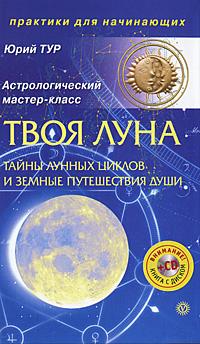 Твоя Луна. Тайны лунных циклов и земные путешествия Души (+ CD-ROM). Юрий Тур