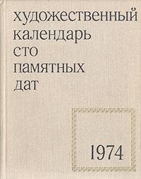 Сто памятных дат. Художественный календарь на 1974 год