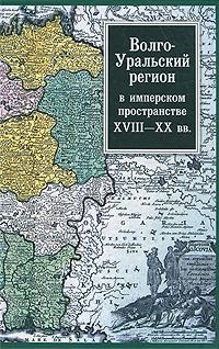 Волго-Уральский регион в имперском пространстве XVIII-XX вв. ( 978-5-02-036455-4 )
