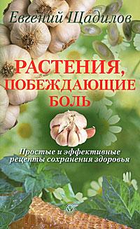 Растения, побеждающие боль. Простые и эффективные рецепты сохранения здоровья. Евгений Щадилов