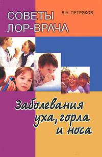 Советы ЛОР врача. Заболевания уха, горла и носа. В. А. Петряков