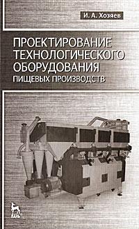 Проектирования технологического оборудования пищевых производств. И. А. Хозяев