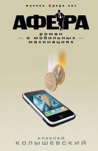 Афера. Роман о мобильных махинациях. Колышевский Алексей