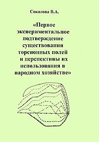Первое экспериментальное подтверждение существования торсионных полей и перспективы их использования в народном хозяйстве. В. А. Соколова