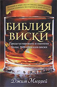 Библия виски. Продегустировано и оценено более 3600 образцов виски