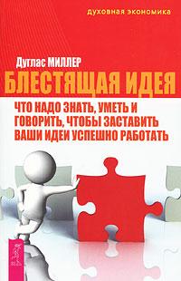 Блестящая идея. Что надо знать, уметь и говорить, чтобы заставить ваши идеи успешно работать. Дуглас Миллер
