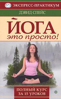 Йога - это просто. Полный курс за 15 уроков. Спейс Д.