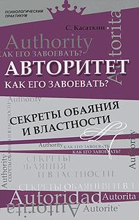 Авторитет. Как его завоевать? Секреты обаяния и властности ( 978-5-222-18397-7 )