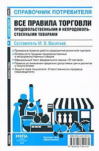 Все правила торговли продовольственными и непродовольственными товарами. Составитель М. В. Васильев