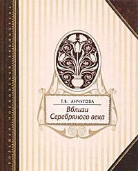 Вблизи Серебряного века. Т. В. Анчугова