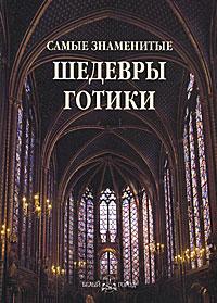 Самые знаменитые шедевры готики ( 978-5-7793-2104-4, 978-5-7793-2098-6 )