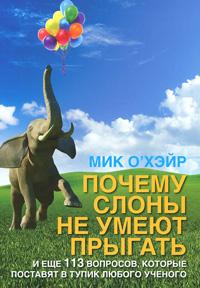 Почему слоны не умеют прыгать? И еще 113 вопросов, которые поставят в тупик любого ученого. Мика О'Хэйра