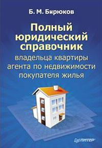 Полный юридический справочник владельца квартиры, агента по недвижимости, покупателя жилья. Б. Бирюков