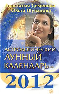 Астрологический лунный календарь на 2012 год. Анастасия Семенова, Ольга Шувалова