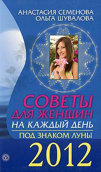 Советы для женщин на каждый день. Под знаком Луны 2012. Анастасия Семенова, Ольга Шувалова