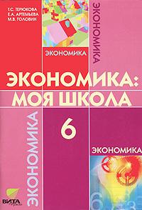 Экономика. Моя школа. 6 класс - Т. С. Терюкова, Е. А. Артемьева, М. В. Головин