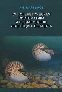 Онтогенетическая систематика и новая модель эволюции Bilateria. А. В. Мартынов