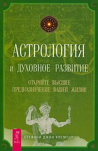 Астрология и духовное развитие. Откройте высшее предназначение вашей жизни. Стефани Джин Клемент