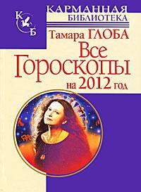 Все гороскопы на 2012 год. Тамара Глоба