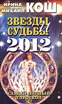 Звезды и судьбы 2012. Самый полный гороскоп. Ирина и Михаил Кош