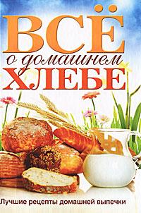 Все о домашнем хлебе. Лучшие рецепты домашней выпечки