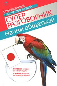 Начни общаться! Современный русско-японский суперразговорник. Т. В. Жук