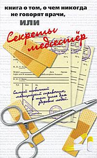 Книга о том, о чем никогда не говорят врачи, или Секреты медсестер ( 978-5-17-055015-9, 978-5-271-21515-5, 978-5-4215-2285-0, 0-399-52927-8 )