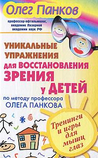 Уникальные упражнения для восстановления зрения у детей по методу профессора Олега Панкова. Тренинги и игры для мышц глаз ( 978-5-271-34677-4, 978-5-17-073413-9, 978-5-226-03846-4 )