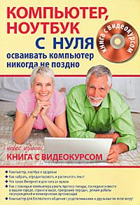 Компьютер, ноутбук с нуля для тех, кому...(+ CD-ROM). В. Б. Комягин, С. А. Иванов