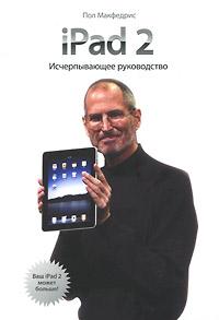 iPad 2. Исчерпывающее руководство. Пол Макфедрис