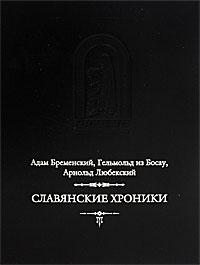 Славянские хроники. Адам Бременский, Гельмольд из Босау, Арнольд Любекский