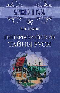 Гиперборейские тайны Руси. В. Н. Демин