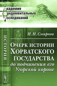 Очерк истории Хорватского государства до подчинения его Угорской короне. И. Н. Смирнов