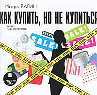 Как купить, но не купиться (аудиокнига MP3). Игорь Вагин