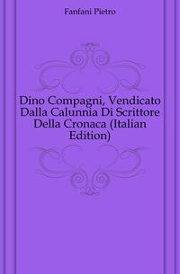 Dino Compagni, Vendicato Dalla Calunnia Di Scrittore Della Cronaca (Italian Edition)