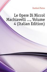 Le Opere Di Niccolo Machiavelli ..., Volume 4 (Italian Edition)