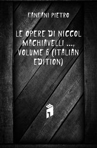 Le Opere Di Niccolo Machiavelli ..., Volume 6 (Italian Edition)