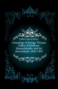 Genealogy of Ensign Thomas Fuller, of Dedham, Massachusetts, and his descendants, 1642-1895