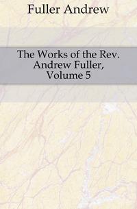 The Works of the Rev. Andrew Fuller, Volume 5