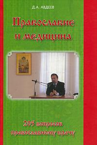 Православие и медицина. 205 вопросов православному врачу. Д. А. Авдеев