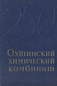 Охтинский химический комбинат. 1715 - 1965. Очерки, документы, воспоминания