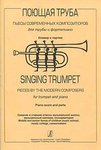 Поющая труба. Пьесы современных композиторов для трубы и фортепиано. Клавир и партии