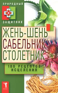 Жень-шень, сабельник, столетник. 100 рецептов исцеления